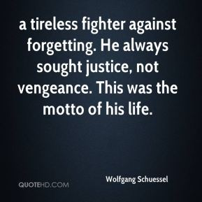 a tireless fighter against forgetting. He always sought justice, not vengeance. This was the motto of his life.