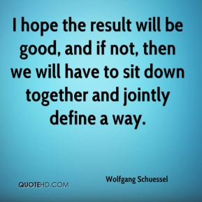 Wolfgang Schuessel  - I hope the result will be good, and if not, then we will have to sit down together and jointly define a way.