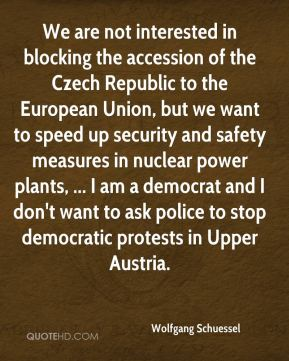 Wolfgang Schuessel  - We are not interested in blocking the accession of the Czech Republic to the European Union, but we want to speed up security and safety measures in nuclear power plants, ... I am a democrat and I don't want to ask police to stop democratic protests in Upper Austria.