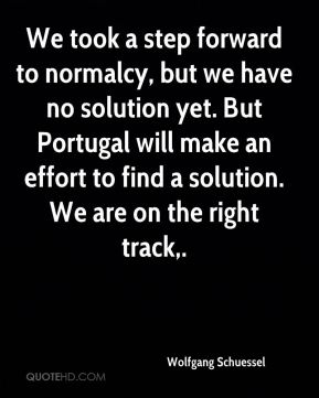 Wolfgang Schuessel  - We took a step forward to normalcy, but we have no solution yet. But Portugal will make an effort to find a solution. We are on the right track.