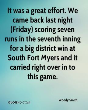 Woody Smith  - It was a great effort. We came back last night (Friday) scoring seven runs in the seventh inning for a big district win at South Fort Myers and it carried right over in to this game.