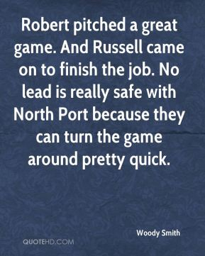 Woody Smith  - Robert pitched a great game. And Russell came on to finish the job. No lead is really safe with North Port because they can turn the game around pretty quick.