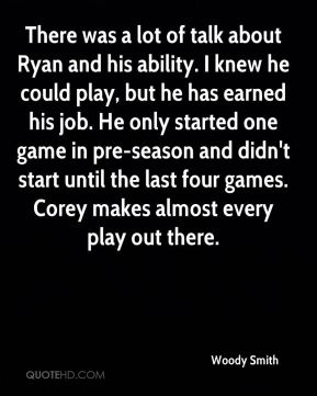 Woody Smith  - There was a lot of talk about Ryan and his ability. I knew he could play, but he has earned his job. He only started one game in pre-season and didn't start until the last four games. Corey makes almost every play out there.