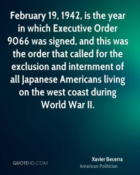 Xavier Becerra - February 19, 1942, is the year in which Executive Order 9066 was signed, and this was the order that called for the exclusion and internment of all Japanese Americans living on the west coast during World War II.