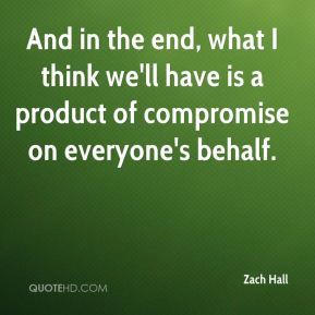 And in the end, what I think we'll have is a product of compromise on everyone's behalf.