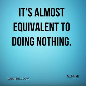 It's almost equivalent to doing nothing.