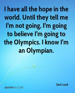 Zach Lund  - I have all the hope in the world. Until they tell me I'm not going, I'm going to believe I'm going to the Olympics. I know I'm an Olympian.