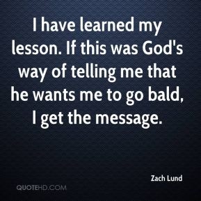 Zach Lund  - I have learned my lesson. If this was God's way of telling me that he wants me to go bald, I get the message.