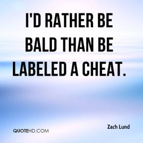 Zach Lund  - I'd rather be bald than be labeled a cheat.