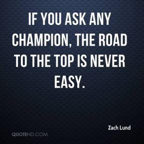 Zach Lund  - If you ask any champion, the road to the top is never easy.