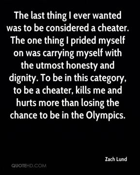 Zach Lund  - The last thing I ever wanted was to be considered a cheater. The one thing I prided myself on was carrying myself with the utmost honesty and dignity. To be in this category, to be a cheater, kills me and hurts more than losing the chance to be in the Olympics.