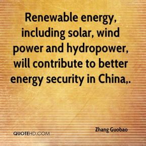 Zhang Guobao  - Renewable energy, including solar, wind power and hydropower, will contribute to better energy security in China.