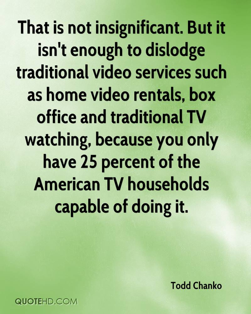 That is not insignificant. But it isn't enough to dislodge traditional video services such as home video rentals, box office and traditional TV watching, because you only have 25 percent of the American TV households capable of doing it.