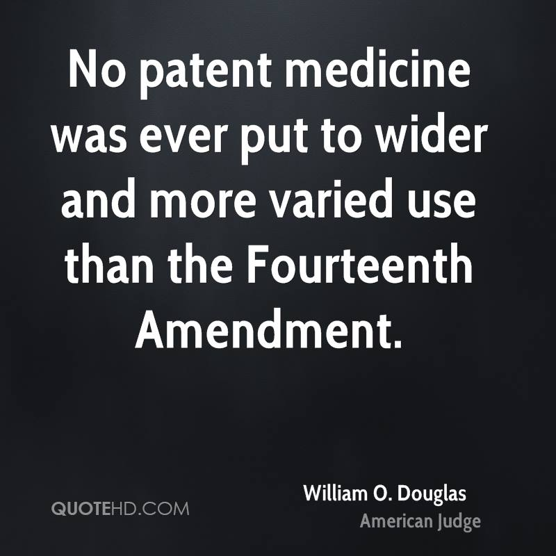 No patent medicine was ever put to wider and more varied use than the Fourteenth Amendment.