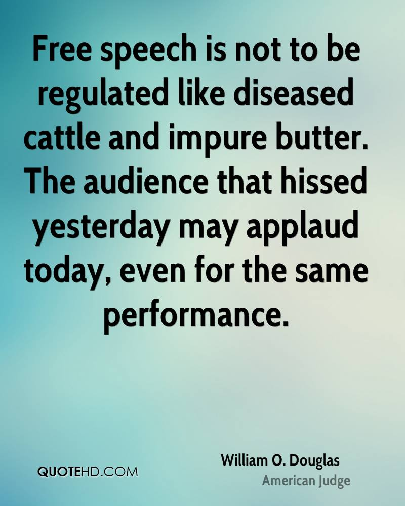 Free speech is not to be regulated like diseased cattle and impure butter. The audience that hissed yesterday may applaud today, even for the same performance.
