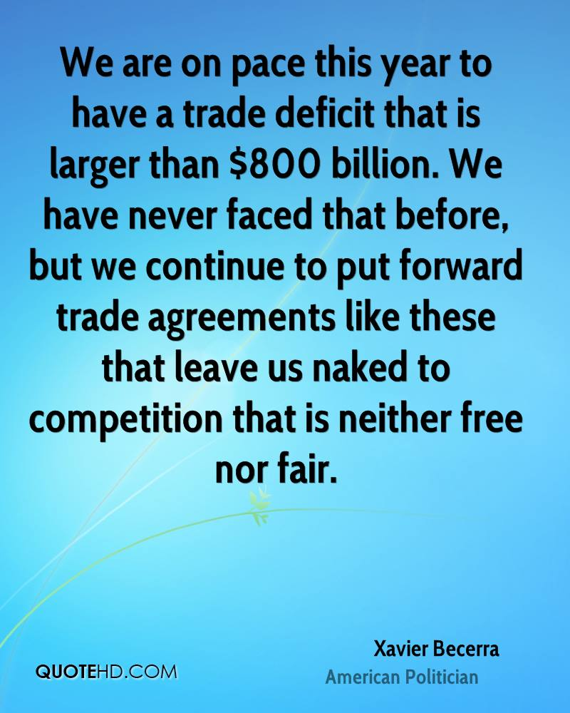 We are on pace this year to have a trade deficit that is larger than $800 billion. We have never faced that before, but we continue to put forward trade agreements like these that leave us naked to competition that is neither free nor fair.