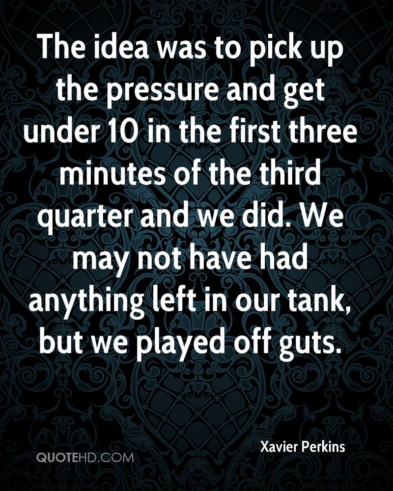 The idea was to pick up the pressure and get under 10 in the first three minutes of the third quarter and we did. We may not have had anything left in our tank, but we played off guts.