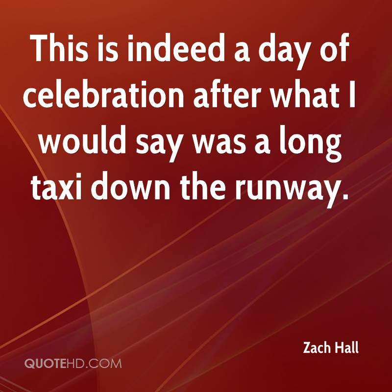 This is indeed a day of celebration after what I would say was a long taxi down the runway.
