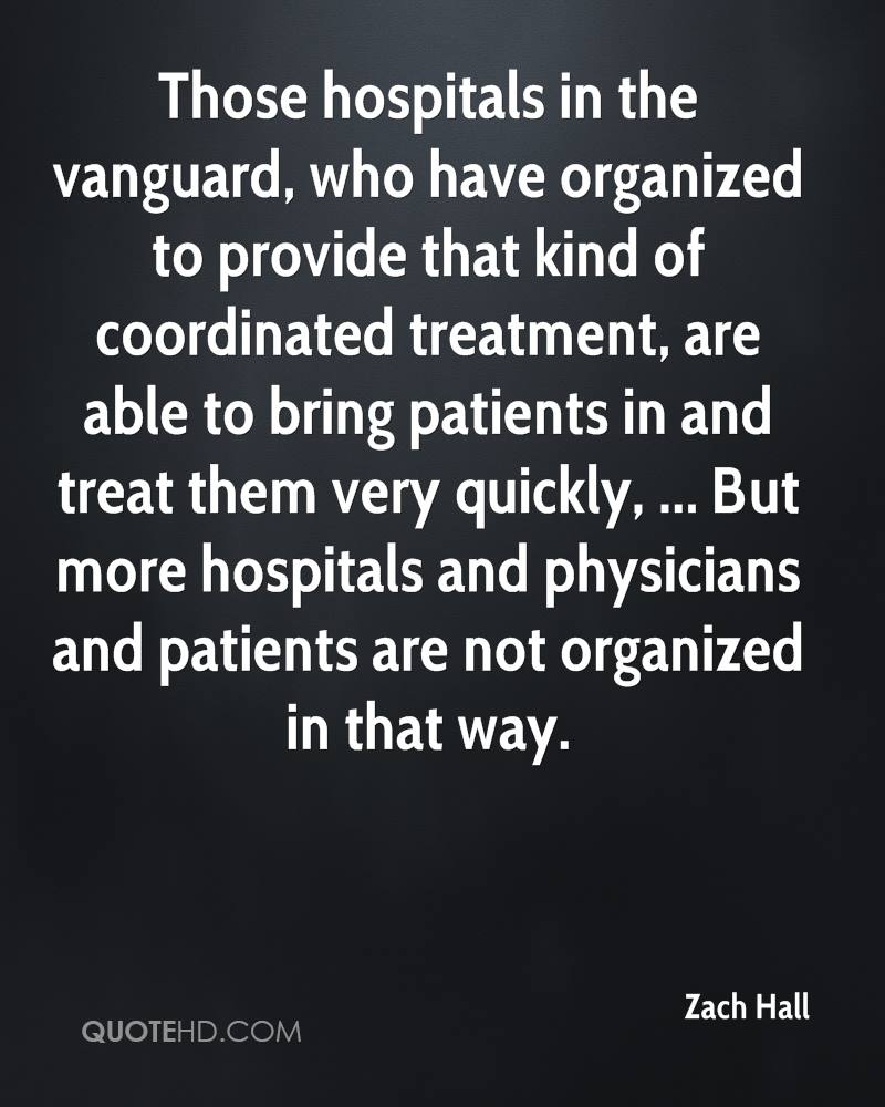 Those hospitals in the vanguard, who have organized to provide that kind of coordinated treatment, are able to bring patients in and treat them very quickly, ... But more hospitals and physicians and patients are not organized in that way.