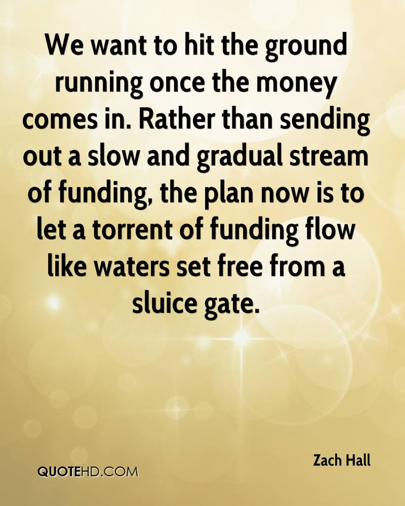We want to hit the ground running once the money comes in. Rather than sending out a slow and gradual stream of funding, the plan now is to let a torrent of funding flow like waters set free from a sluice gate.