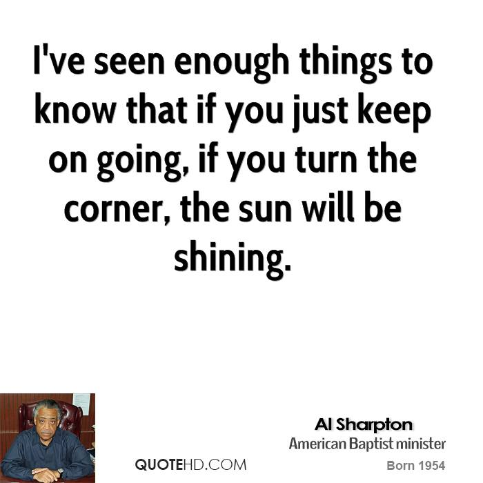 I've seen enough things to know that if you just keep on going, if you turn the corner, the sun will be shining.