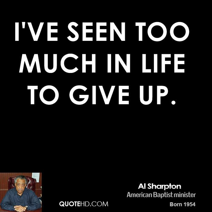 I've seen too much in life to give up.