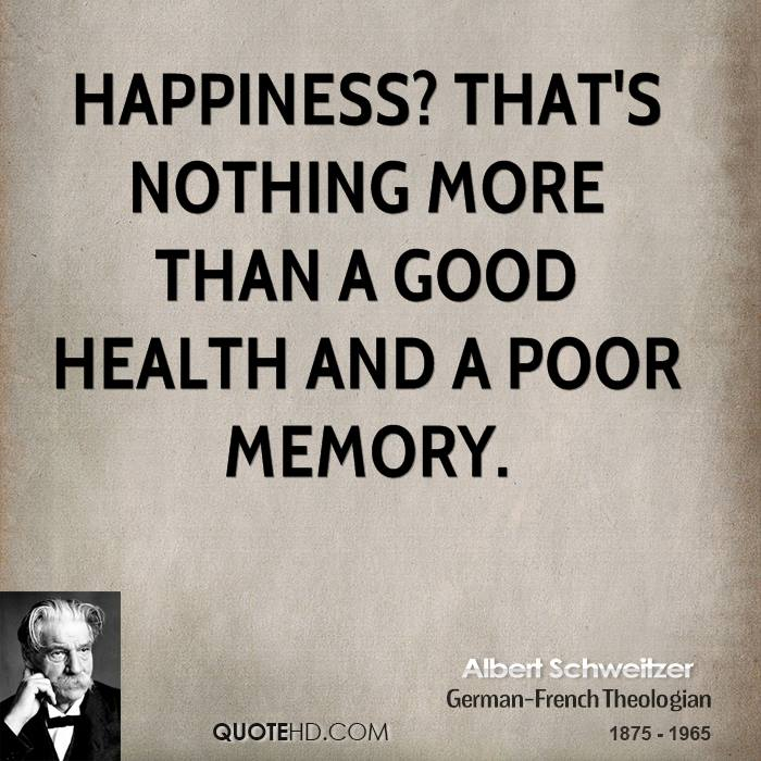 Happiness? That's nothing more than a good health and a poor memory.