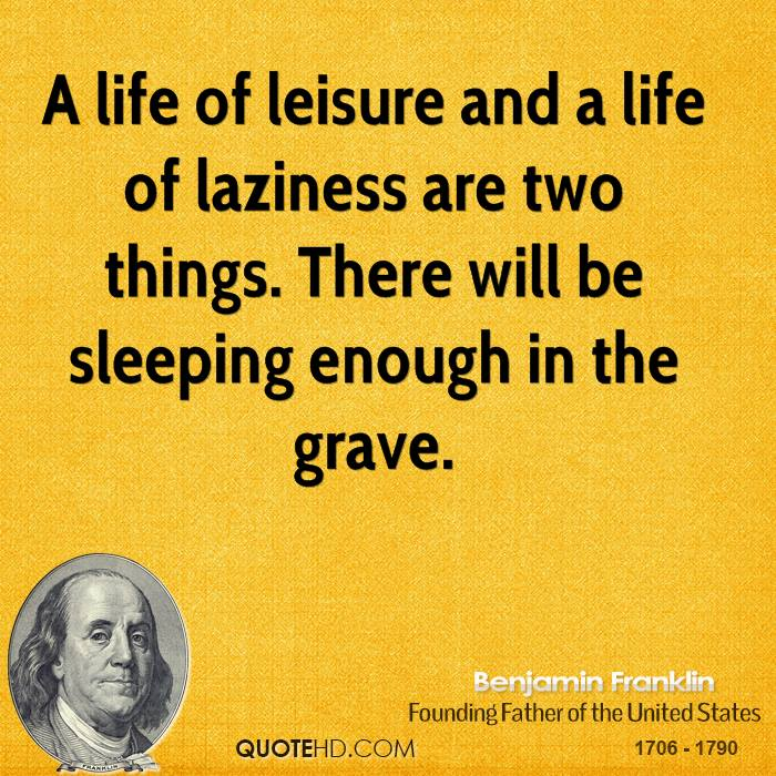 A life of leisure and a life of laziness are two things. There will be sleeping enough in the grave.