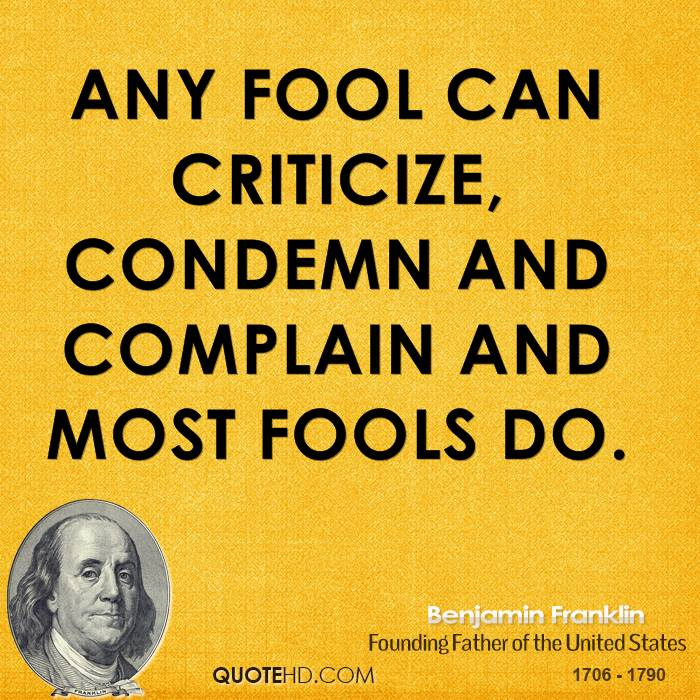 Any fool can criticize, condemn and complain and most fools do.