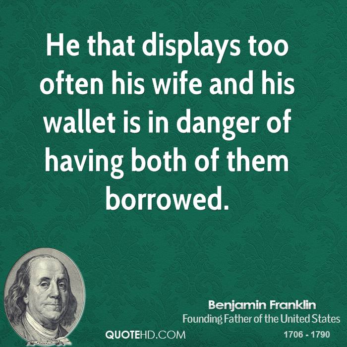 He that displays too often his wife and his wallet is in danger of having both of them borrowed.
