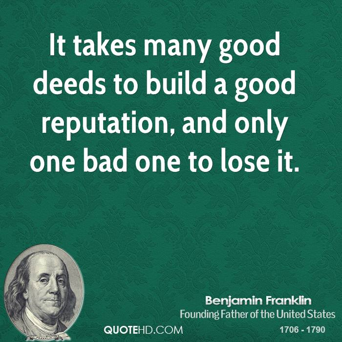 It takes many good deeds to build a good reputation, and only one bad one to lose it.