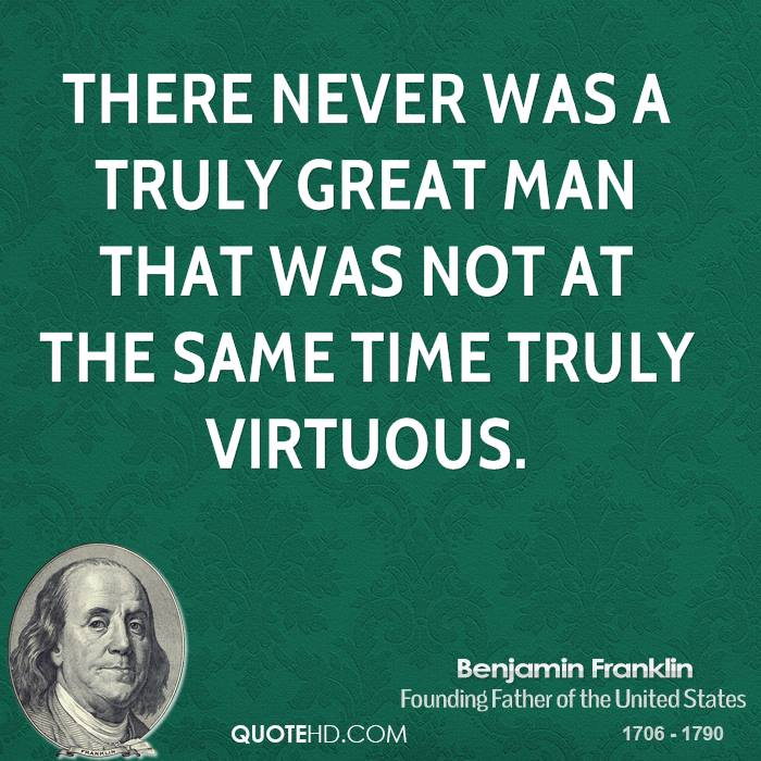 There never was a truly great man that was not at the same time truly virtuous.