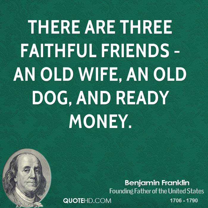 There are three faithful friends - an old wife, an old dog, and ready money.