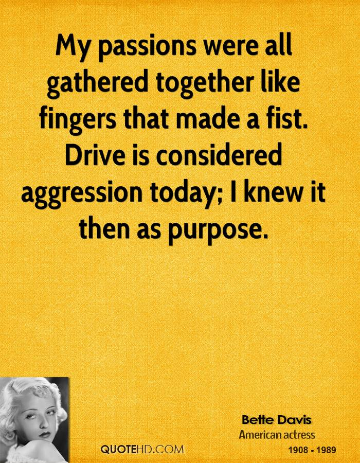 My passions were all gathered together like fingers that made a fist. Drive is considered aggression today; I knew it then as purpose.
