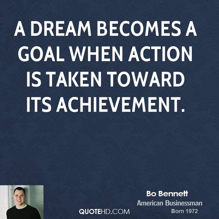 A dream becomes a goal when action is taken toward its achievement.