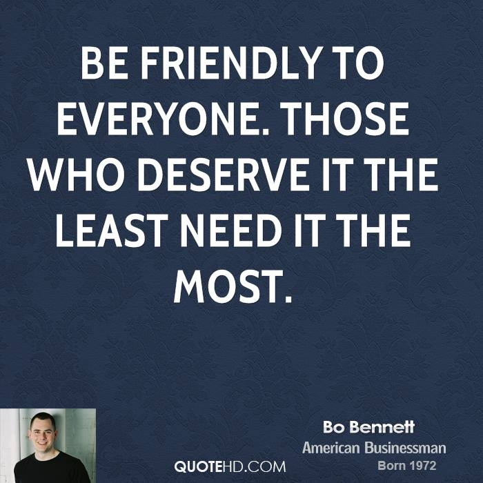 Be friendly to everyone. Those who deserve it the least need it the most.