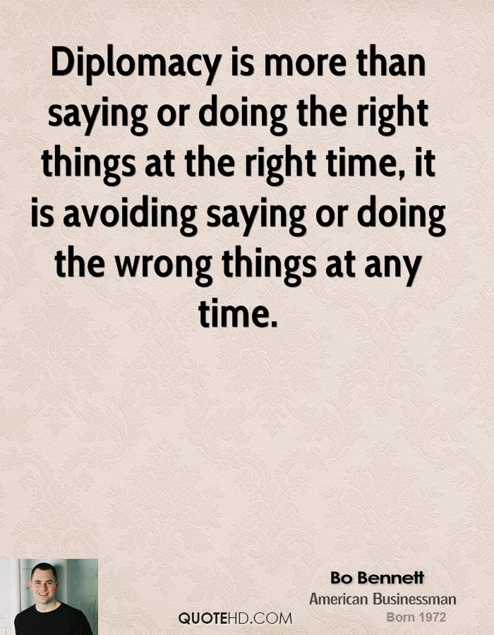 Diplomacy is more than saying or doing the right things at the right time, it is avoiding saying or doing the wrong things at any time.