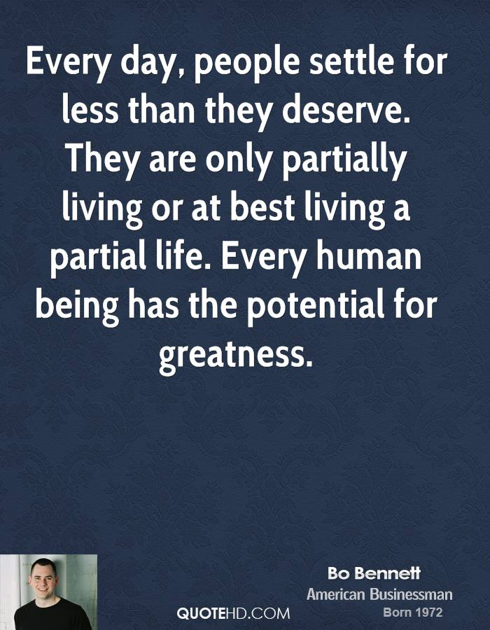 Every day, people settle for less than they deserve. They are only partially living or at best living a partial life. Every human being has the potential for greatness.