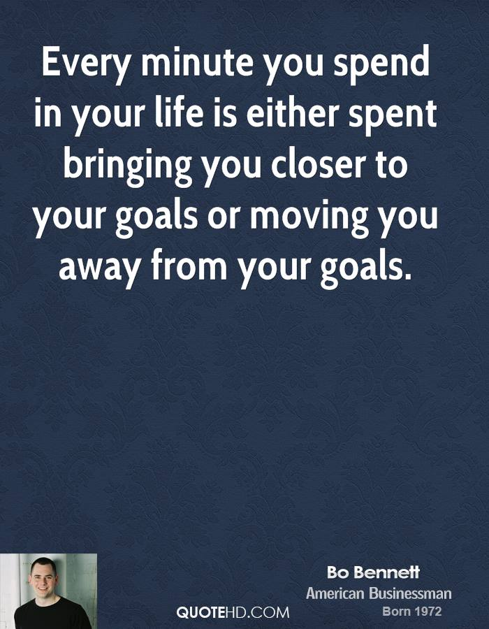 Every minute you spend in your life is either spent bringing you closer to your goals or moving you away from your goals.