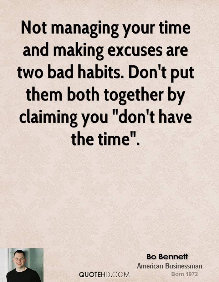 "Not managing your time and making excuses are two bad habits. Don't put them both together by claiming you ""don't have the time""."