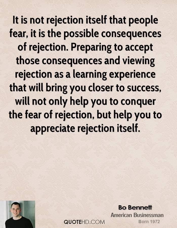 It is not rejection itself that people fear, it is the possible consequences of rejection. Preparing to accept those consequences and viewing rejection as a learning experience that will bring you closer to success, will not only help you to conquer the fear of rejection, but help you to appreciate rejection itself.