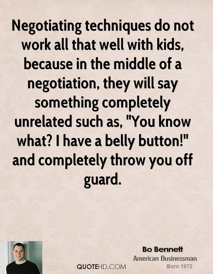 """Negotiating techniques do not work all that well with kids, because in the middle of a negotiation, they will say something completely unrelated such as, """"You know what? I have a belly button!"""" and completely throw you off guard."""