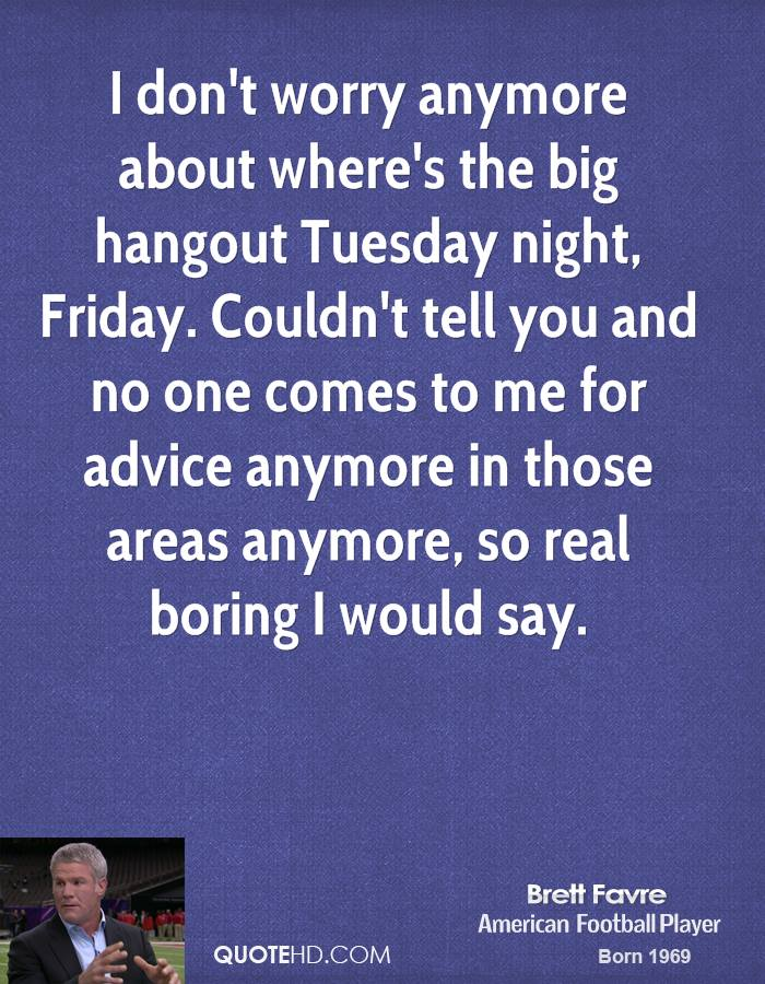 I don't worry anymore about where's the big hangout Tuesday night, Friday. Couldn't tell you and no one comes to me for advice anymore in those areas anymore, so real boring I would say.