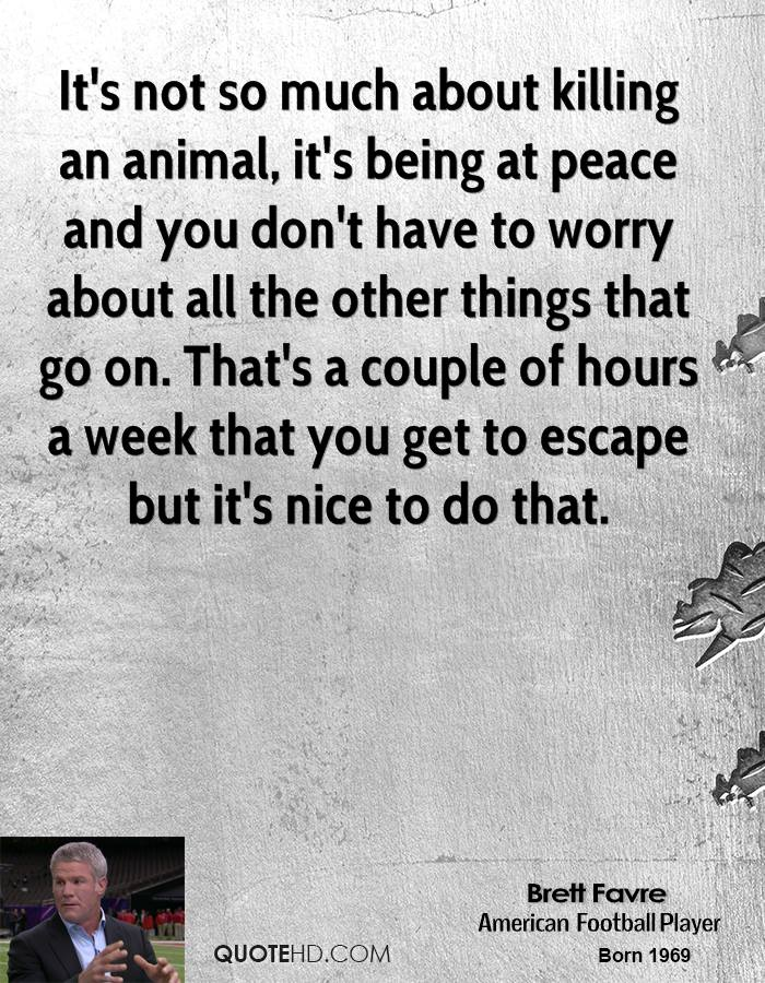 It's not so much about killing an animal, it's being at peace and you don't have to worry about all the other things that go on. That's a couple of hours a week that you get to escape but it's nice to do that.
