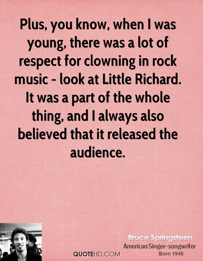 Plus, you know, when I was young, there was a lot of respect for clowning in rock music - look at Little Richard. It was a part of the whole thing, and I always also believed that it released the audience.