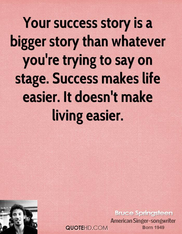 Your success story is a bigger story than whatever you're trying to say on stage. Success makes life easier. It doesn't make living easier.