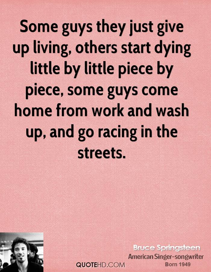 Some guys they just give up living, others start dying little by little piece by piece, some guys come home from work and wash up, and go racing in the streets.