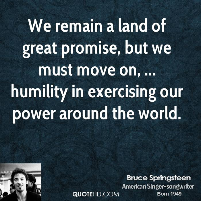 We remain a land of great promise, but we must move on, ... humility in exercising our power around the world.