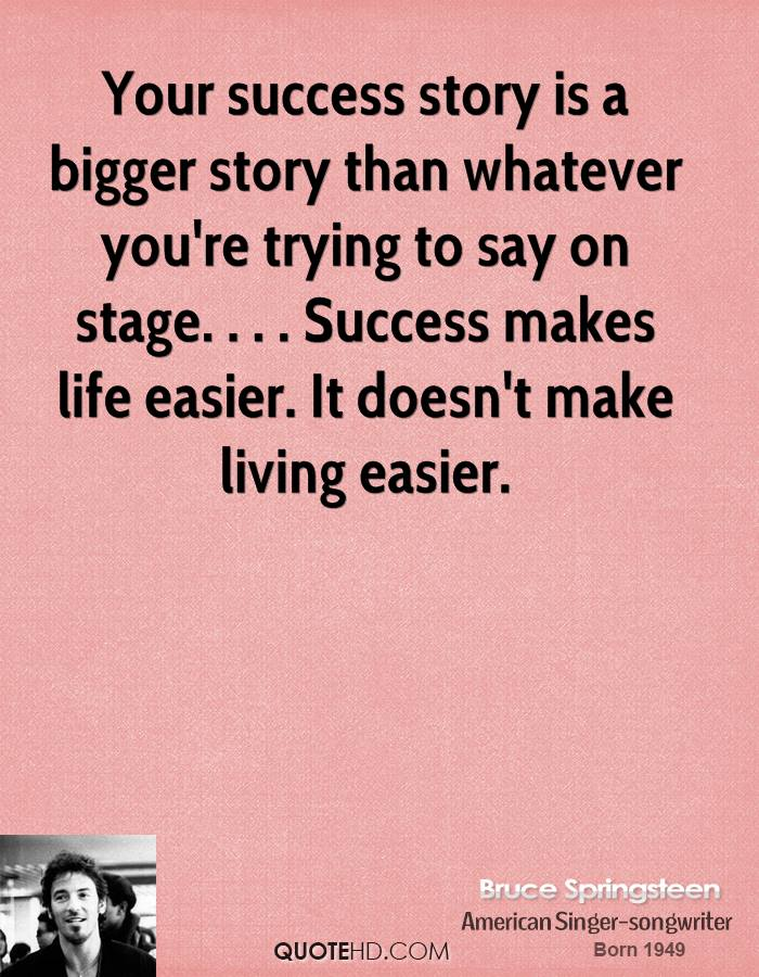 Your success story is a bigger story than whatever you're trying to say on stage. . . . Success makes life easier. It doesn't make living easier.