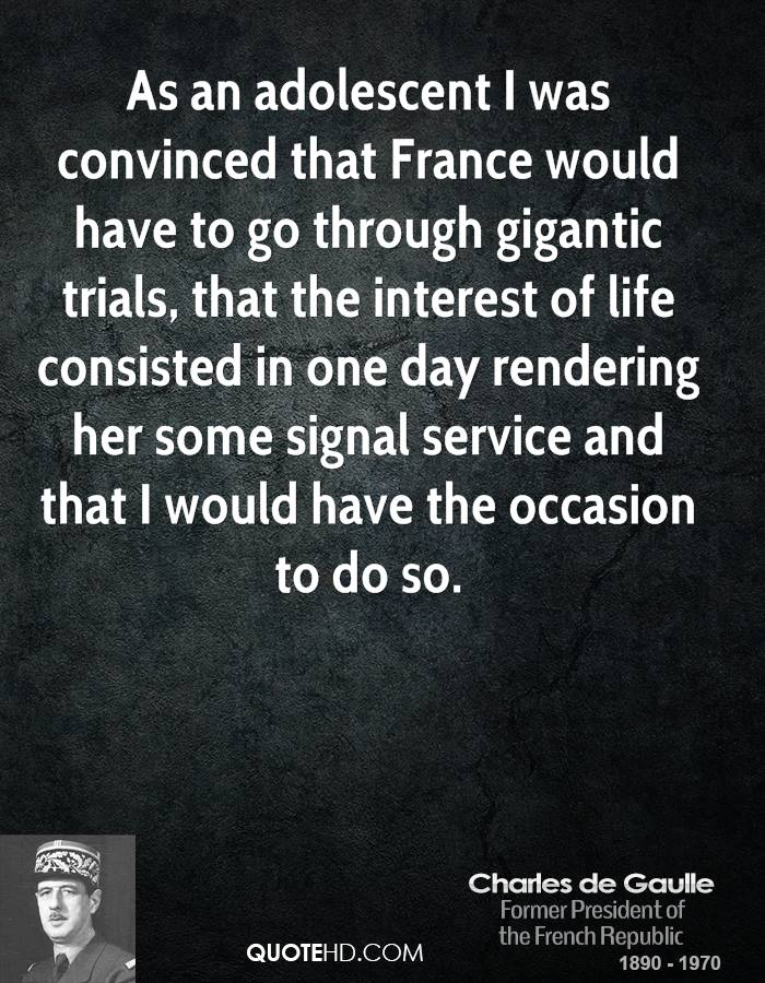 As an adolescent I was convinced that France would have to go through gigantic trials, that the interest of life consisted in one day rendering her some signal service and that I would have the occasion to do so.
